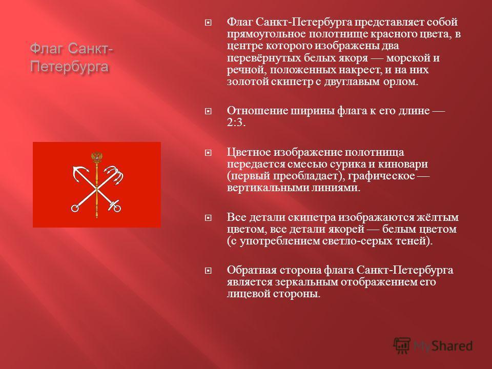 Флаг Санкт - Петербурга Флаг Санкт - Петербурга представляет собой прямоугольное полотнище красного цвета, в центре которого изображены два перевёрнутых белых якоря морской и речной, положенных накрест, и на них золотой скипетр с двуглавым орлом. Отн