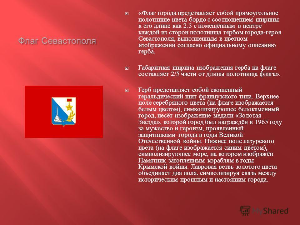 Флаг Севастополя « Флаг города представляет собой прямоугольное полотнище цвета бордо с соотношением ширины к его длине как 2:3 с помещённым в центре каждой из сторон полотнища гербом города - героя Севастополя, выполненным в цветном изображении согл