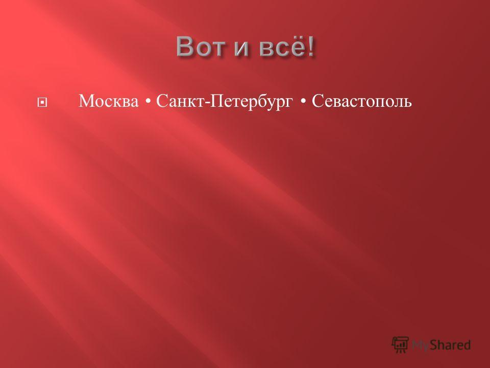 Москва Санкт - Петербург Севастополь