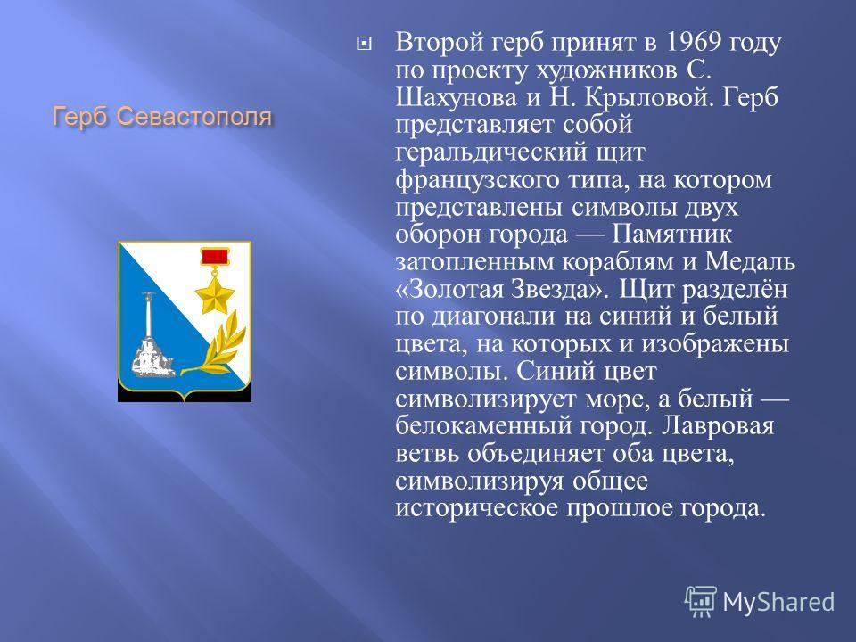Герб Севастополя Второй герб принят в 1969 году по проекту художников С. Шахунова и Н. Крыловой. Герб представляет собой геральдическийй щит французского типа, на котором представлены символы двух оборон города Памятник затопленным кораблям и Медаль