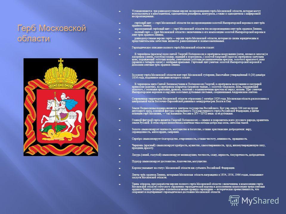 Герб Московской области Устанавливаются три равнодопустимые версии воспроизведения герба Московской области, которые могут использоваться в многоцветном, одноцветном рельефном, контурном, а также в одноцветном с шафировкой воспроизведениях : гербовый