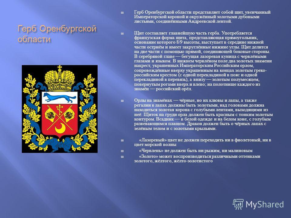 Герб Оренбургской области Герб Оренбургской области представляет собой щит, увенчанный Императорской короной и окружённый золотыми дубовыми листьями, соединёнными Андреевской лентой. Щит составляет главнейшую часть герба. Употребляется французская фо