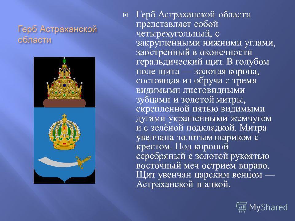 Герб Астраханской области Герб Астраханской области представляет собой четырехугольный, с закругленными нижними углами, заостренный в оконечности геральдический щит. В голубом поле щита золотая корона, состоящая из обруча с тремя видимыми листовидным