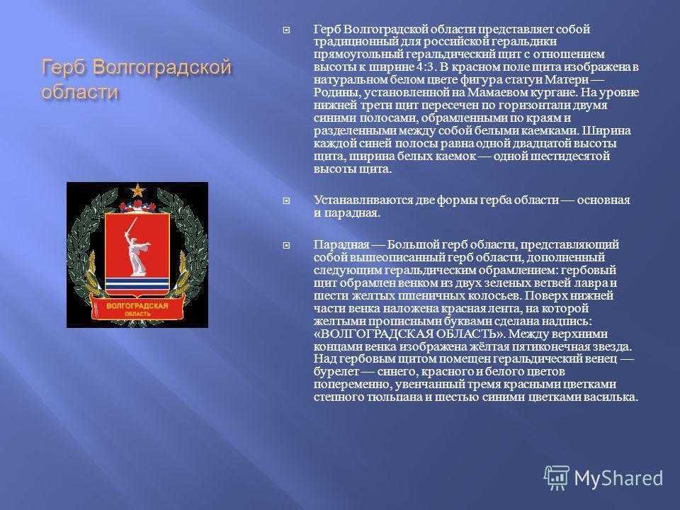 Герб Волгоградской области Герб Волгоградской области представляет собой традиционный для российской геральдики прямоугольный геральдический щит с отношением высоты к ширине 4:3. В красном поле щита изображена в натуральном белом цвете фигура статуи