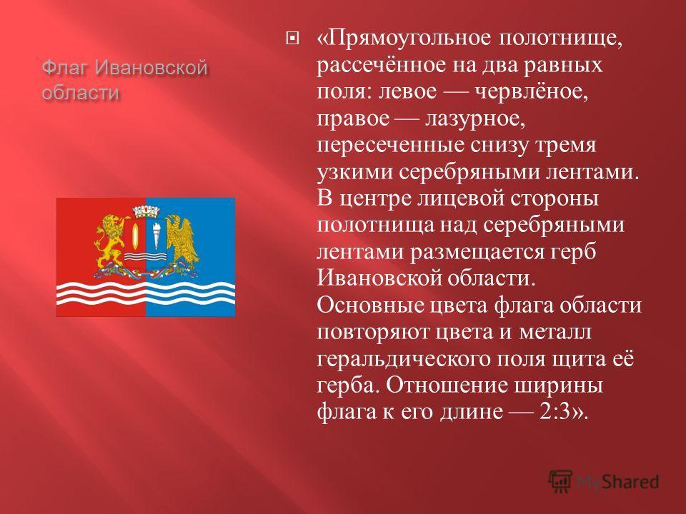 Флаг Ивановской области « Прямоугольное полотнище, рассечённое на два равных поля : левое червлёное, правое лазурное, пересеченные снизу тремя узкими серебряными лентами. В центре лицевой стороны полотнища над серебряными лентами размещается герб Ива