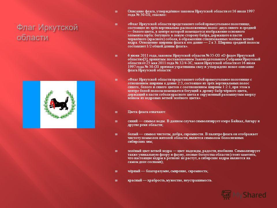 Флаг Иркутской области Описание флага, утверждённое законом Иркутской области от 16 июля 1997 года 30- ОЗ, гласило : « Флаг Иркутской области представляет собой прямоугольное полотнище, состоящее из трёх вертикально расположенных полос : двух синего