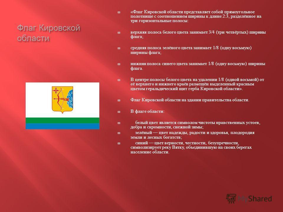 Флаг Кировской области « Флаг Кировской области представляет собой прямоугольное полотнище с соотношением ширины к длине 2:3, разделённое на три горизонтальные полосы : верхняя полоса белого цвета занимает 3/4 ( три четвёртых ) ширины флага ; средняя