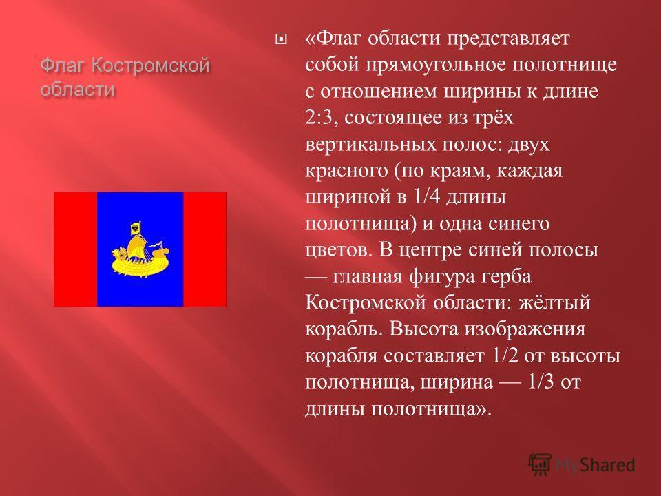 Флаг Костромской области « Флаг области представляет собой прямоугольное полотнище с отношением ширины к длине 2:3, состоящее из трёх вертикальных полос : двух красного ( по краям, каждая шириной в 1/4 длины полотнища ) и одна синего цветов. В центре