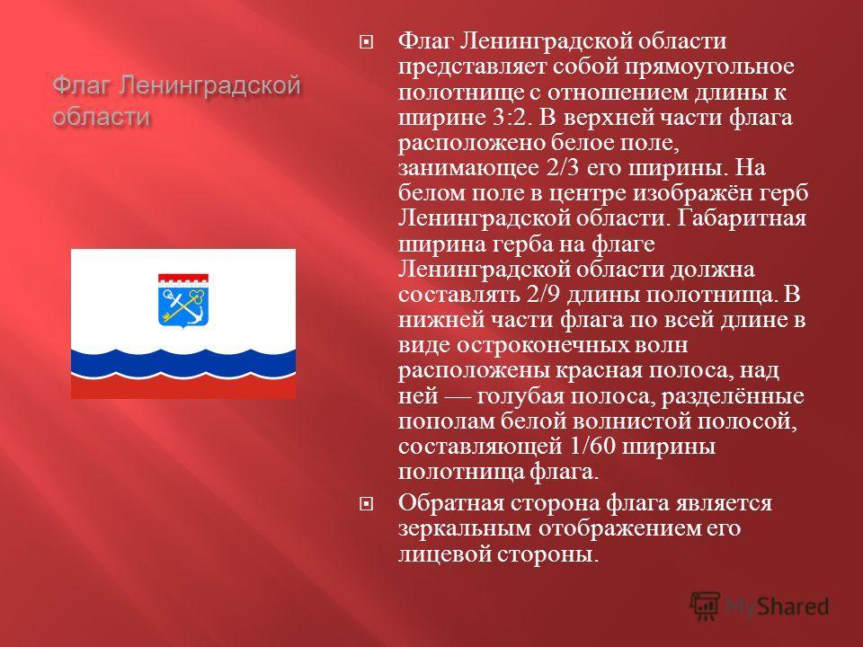 Флаг Ленинградской области Флаг Ленинградской области представляет собой прямоугольное полотнище с отношением длины к ширине 3:2. В верхней части флага расположено белое поле, занимающее 2/3 его ширины. На белом поле в центре изображён герб Ленинград