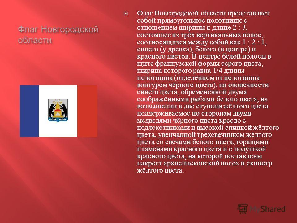 Флаг Новгородской области Флаг Новгородской области представляет собой прямоугольное полотнище с отношением ширины к длине 2 : 3, состоящее из трёх вертикальных полос, соотносящихся между собой как 1 : 2 : 1, синего ( у древка ), белого ( в центре )