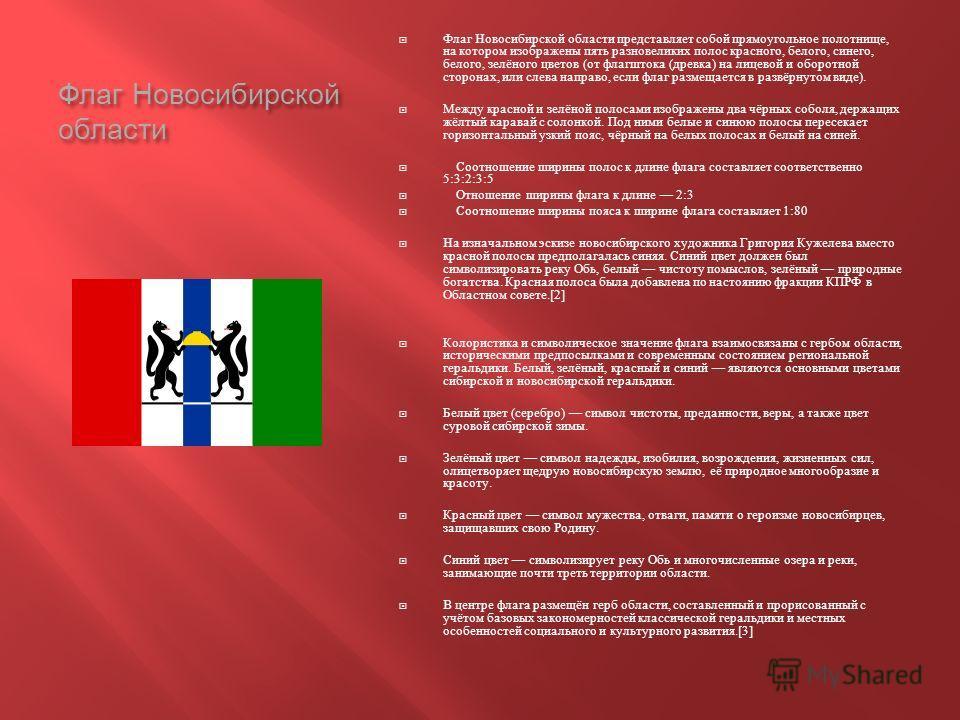 Флаг Новосибирской области Флаг Новосибирской области представляет собой прямоугольное полотнище, на котором изображены пять разновеликих полос красного, белого, синего, белого, зелёного цветов ( от флагштока ( древка ) на лицевой и оборотной сторона