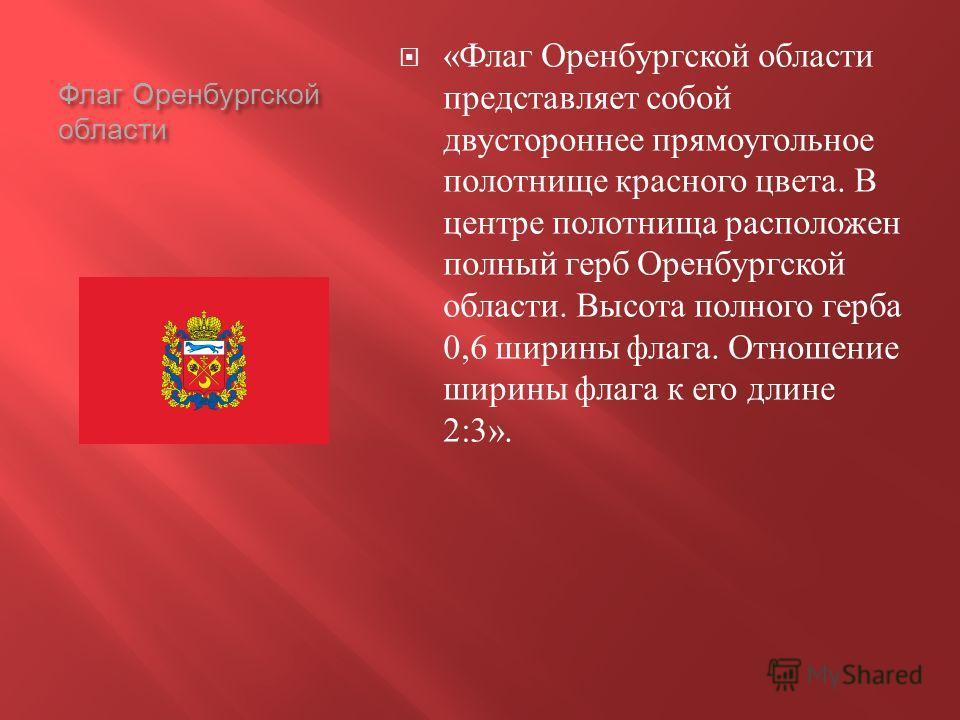Флаг Оренбургской области « Флаг Оренбургской области представляет собой двустороннее прямоугольное полотнище красного цвета. В центре полотнища расположен полный герб Оренбургской области. Высота полного герба 0,6 ширины флага. Отношение ширины флаг