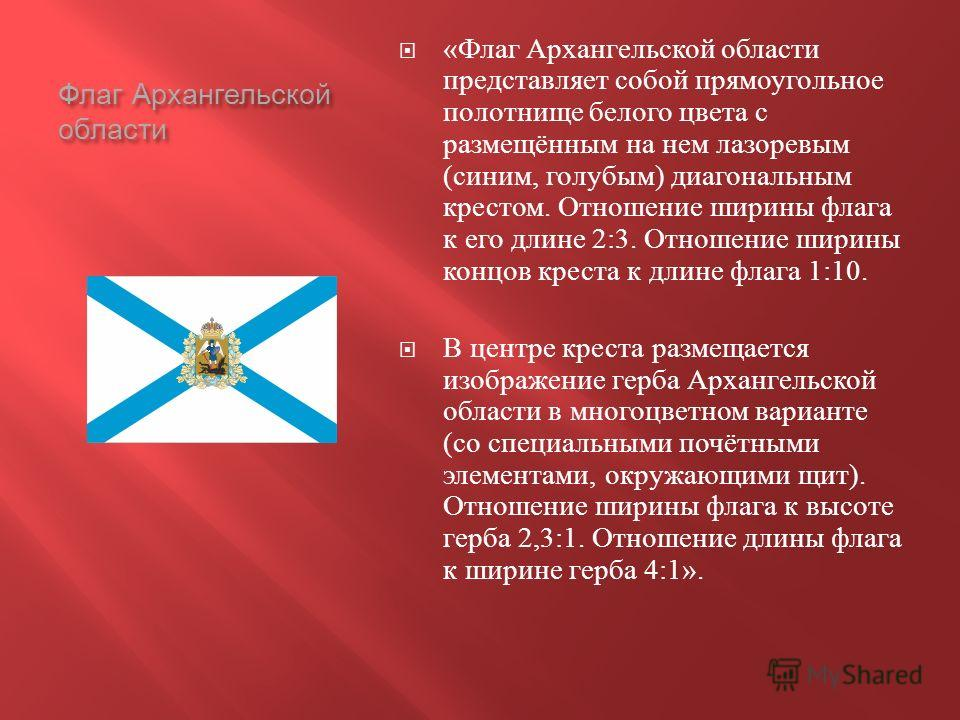 Флаг Архангельской области « Флаг Архангельской области представляет собой прямоугольное полотнище белого цвета с размещённым на нем лазоревым ( синим, голубым ) диагональным крестом. Отношение ширины флага к его длине 2:3. Отношение ширины концов кр