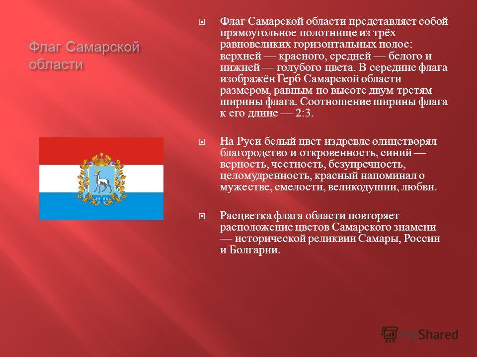 Флаг Самарской области Флаг Самарской области представляет собой прямоугольное полотнище из трёх равновеликих горизонтальных полос : верхней красного, средней белого и нижней голубого цвета. В середине флага изображён Герб Самарской области размером,