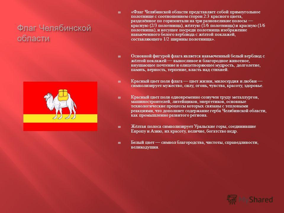 Флаг Челябинской области « Флаг Челябинской области представляет собой прямоугольное полотнище с соотношением сторон 2:3 красного цвета, разделённое по горизонтали на три разновеликие полосы красную (2/3 полотнища ), жёлтую (1/6 полотнища ) и красную