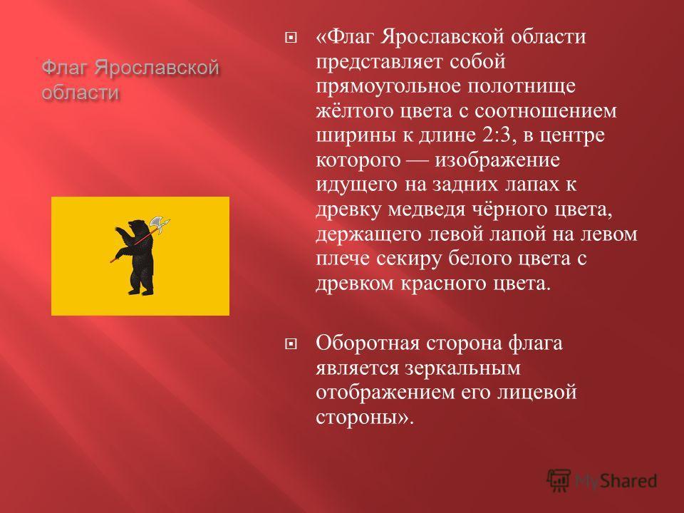 Флаг Ярославской области « Флаг Ярославской области представляет собой прямоугольное полотнище жёлтого цвета с соотношением ширины к длине 2:3, в центре которого изображение идущего на задних лапах к древку медведя чёрного цвета, держащего левой лапо