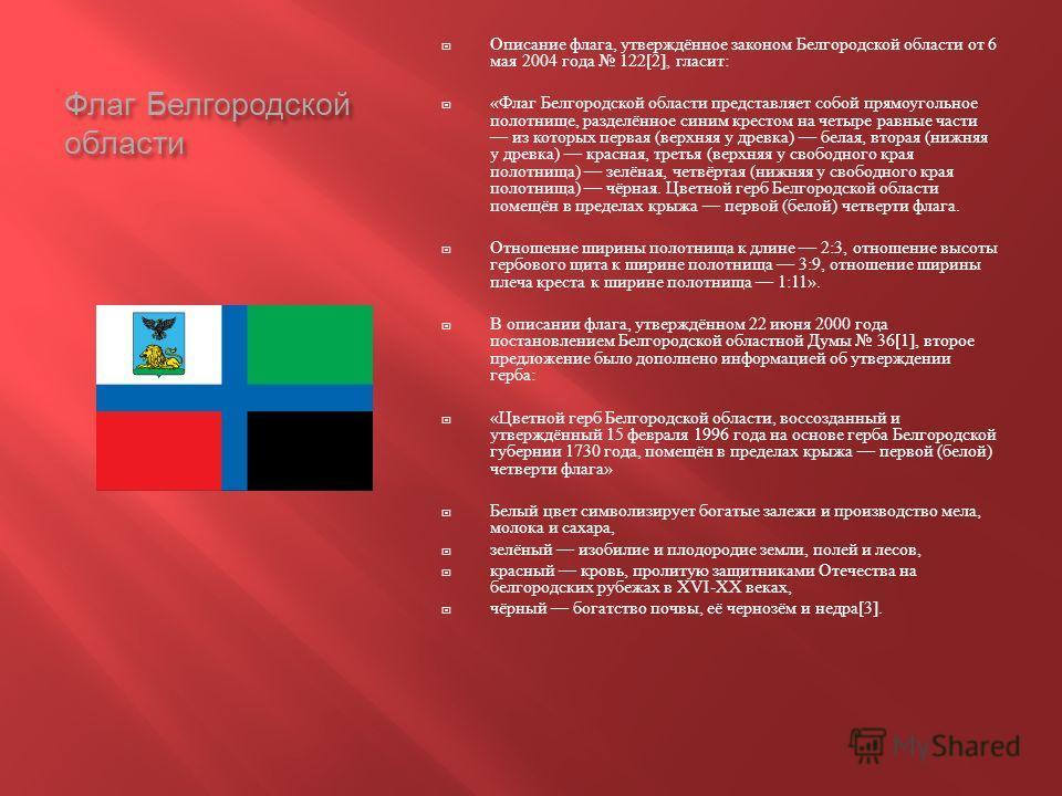 Флаг Белгородской области Описание флага, утверждённое законом Белгородской области от 6 мая 2004 года 122[2], гласит : « Флаг Белгородской области представляет собой прямоугольное полотнище, разделённое синим крестом на четыре равные части из которы