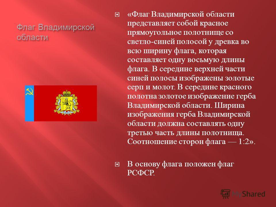 Флаг Владимирской области « Флаг Владимирской области представляет собой красное прямоугольное полотнище со светло - синей полосой у древка во всю ширину флага, которая составляет одну восьмую длины флага. В середине верхней части синей полосы изобра