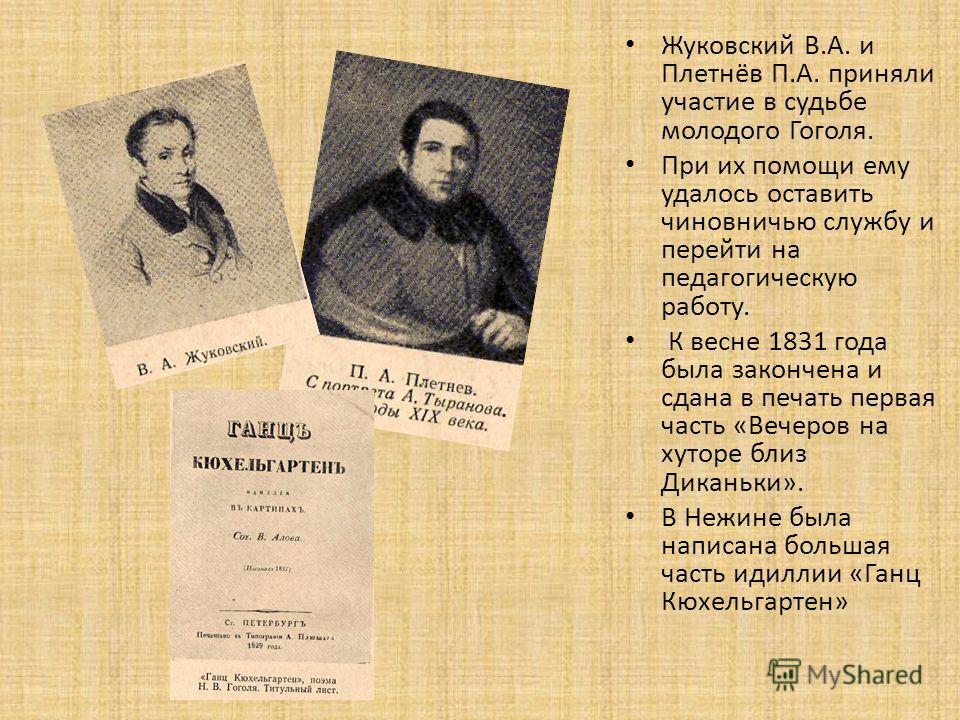 Жуковский В.А. и Плетнёв П.А. приняли участие в судьбе молодого Гоголя. При их помощи ему удалось оставить чиновничью службу и перейти на педагогическую работу. К весне 1831 года была закончена и сдана в печать первая часть «Вечеров на хуторе близ Ди