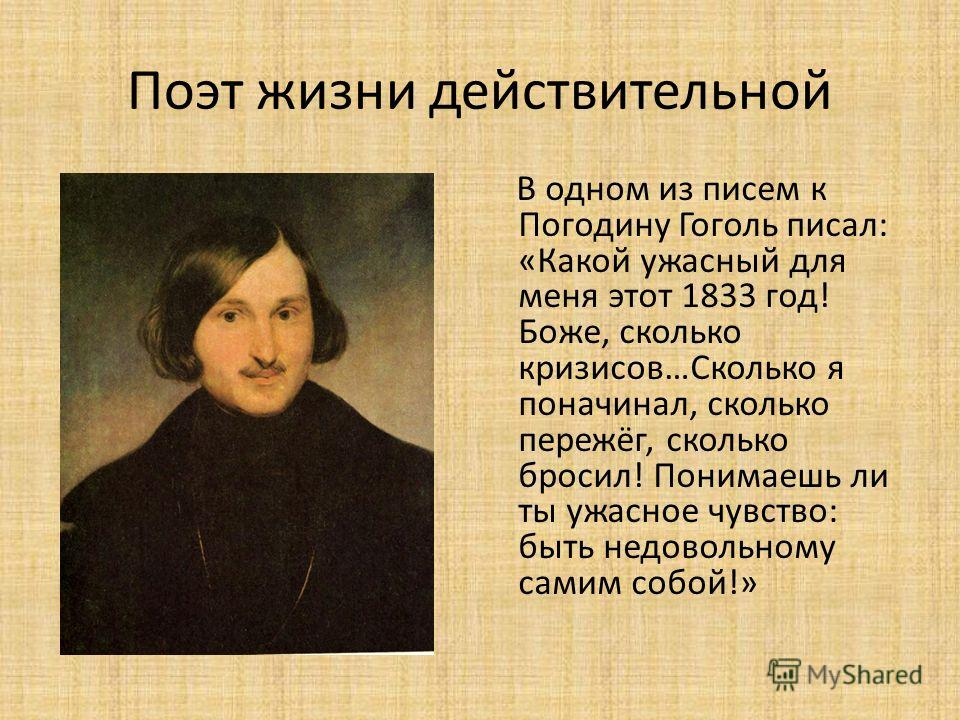 Поэт жизни действительной В одном из писем к Погодину Гоголь писал: «Какой ужасный для меня этот 1833 год! Боже, сколько кризисов…Сколько я по начинал, сколько пережёг, сколько бросил! Понимаешь ли ты ужасное чувство: быть недовольному самим собой!»