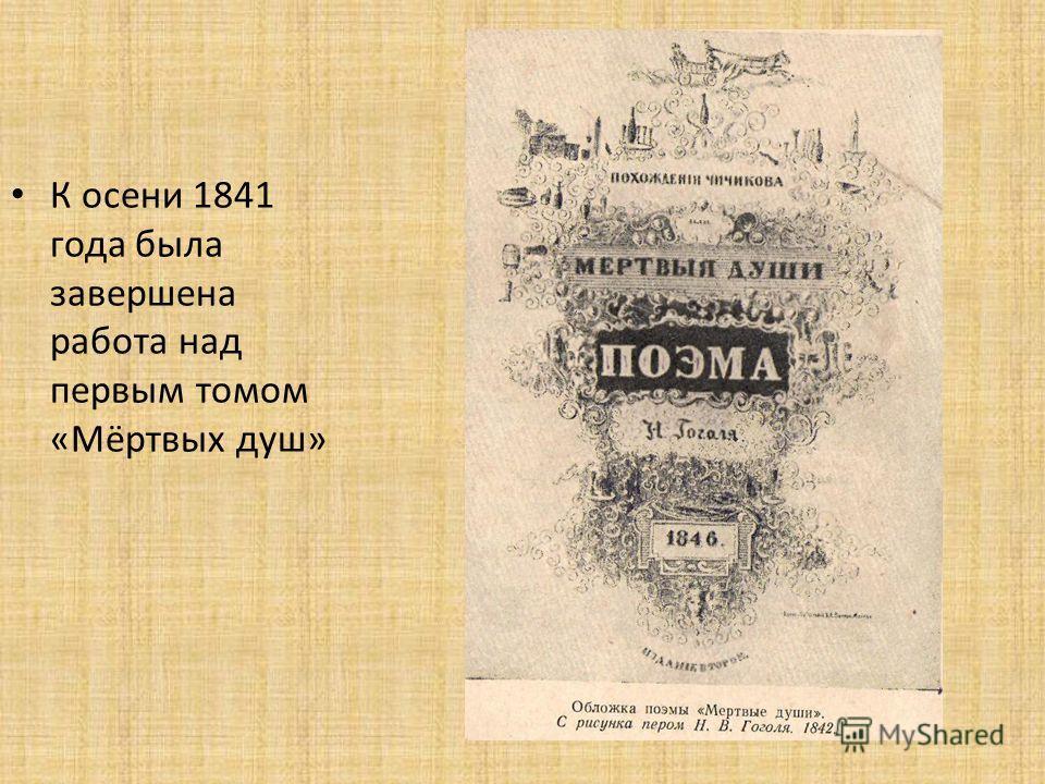 К осени 1841 года была завершена работа над первым томом «Мёртвых душ»