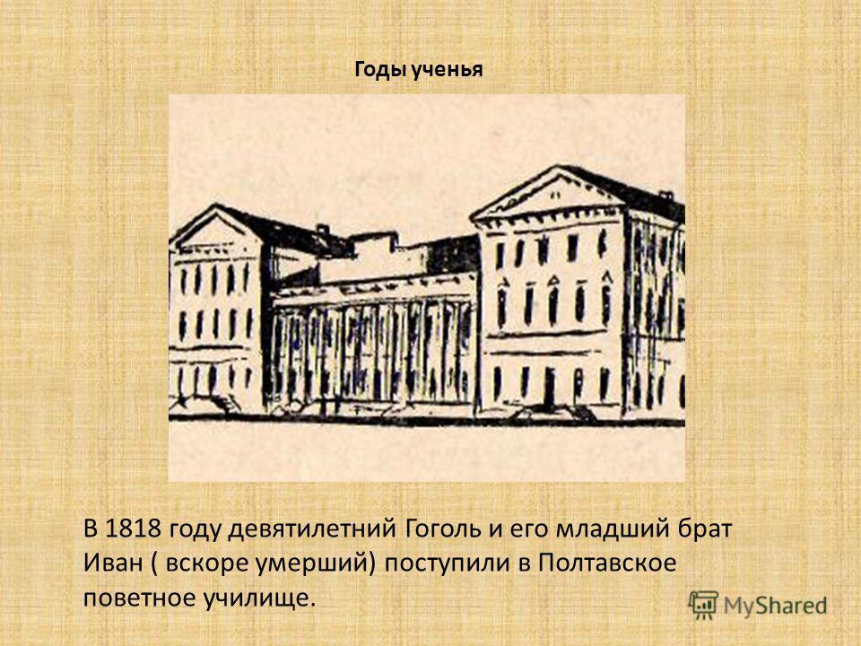 Годы ученья В 1818 году девятилетний Гоголь и его младший брат Иван ( вскоре умерший) поступили в Полтавское почетное училище.