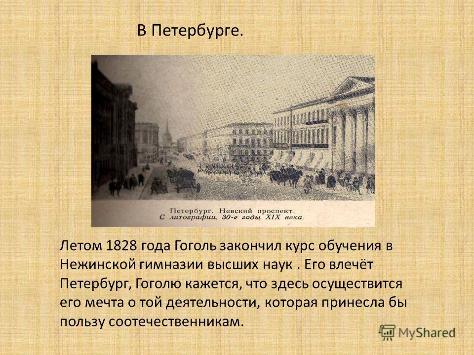 В Петербурге. Летом 1828 года Гоголь закончил курс обучения в Нежинской гимназии высших наук. Его влечёт Петербург, Гоголю кажется, что здесь осуществится его мечта о той деятельности, которая принесла бы пользу соотечественникам.