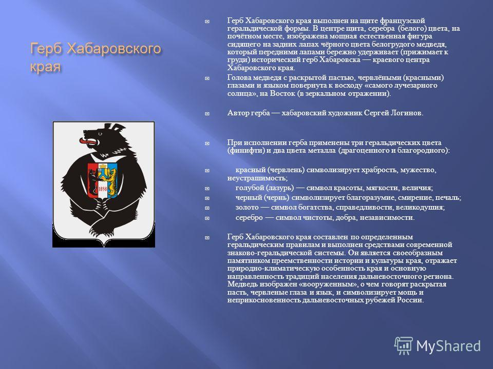 Герб Хабаровского края Герб Хабаровского края выполнен на щите французской геральдической формы. В центре щита, серебра ( белого ) цвета, на почётном месте, изображена мощная естественная фигура сидящего на задних лапах чёрного цвета белогрудого медв