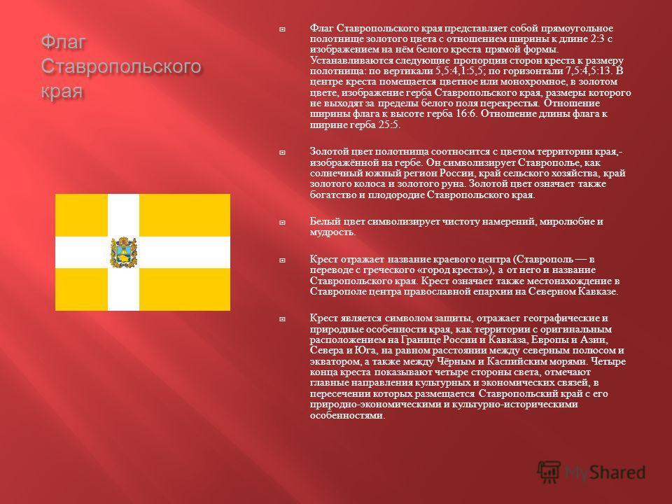 Флаг Ставропольского края Флаг Ставропольского края представляет собой прямоугольное полотнище золотого цвета с отношением ширины к длине 2:3 с изображением на нём белого креста прямой формы. Устанавливаются следующие пропорции сторон креста к размер