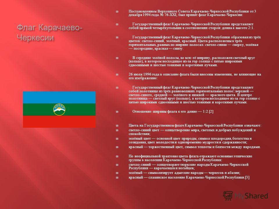 Флаг Карачаево - Черкесии Постановлением Верховного Совета Карачаево - Черкесской Республики от 3 декабря 1994 года 76-XXI, был принят флаг Карачаево - Черкесии : Государственный флаг Карачаево - Черкесской Республики представляет собой прямой четырё