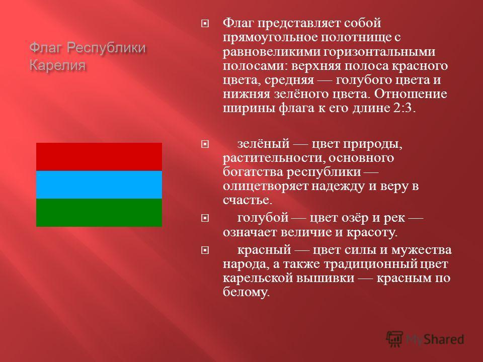 Флаг Республики Карелия Флаг представляет собой прямоугольное полотнище с равновеликими горизонтальными полосами : верхняя полоса красного цвета, средняя голубого цвета и нижняя зелёного цвета. Отношение ширины флага к его длине 2:3. зелёный цвет при
