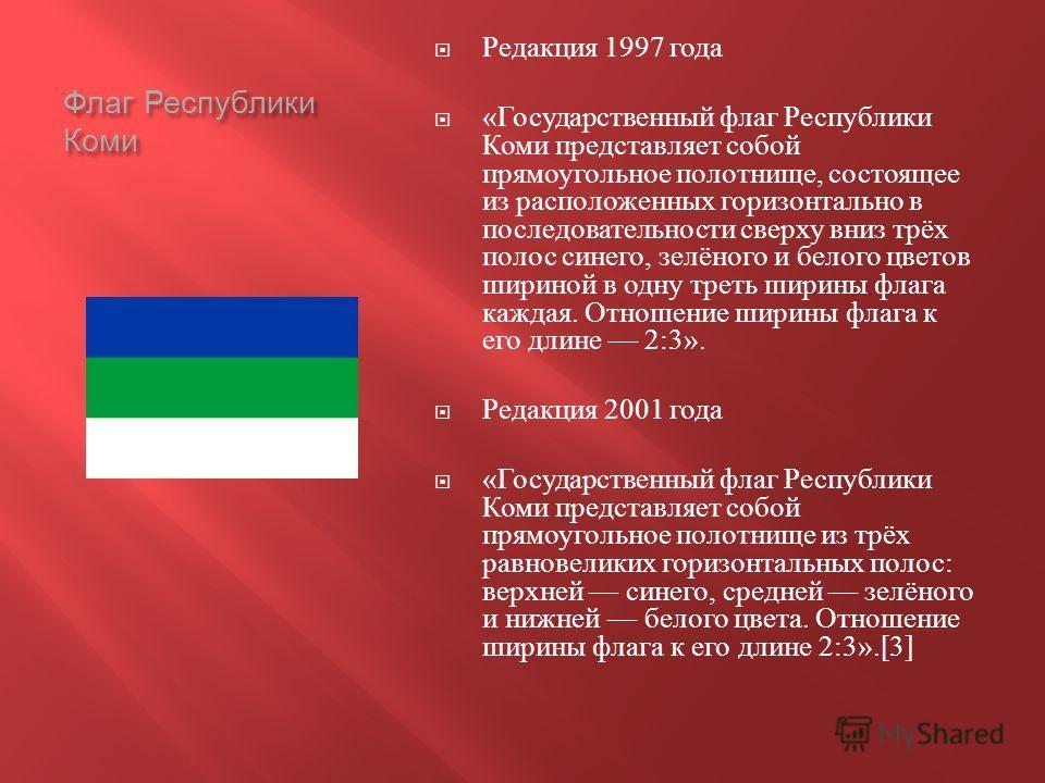 Флаг Республики Коми Редакция 1997 года « Государственный флаг Республики Коми представляет собой прямоугольное полотнище, состоящее из расположенных горизонтально в последовательности сверху вниз трёх полос синего, зелёного и белого цветов шириной в