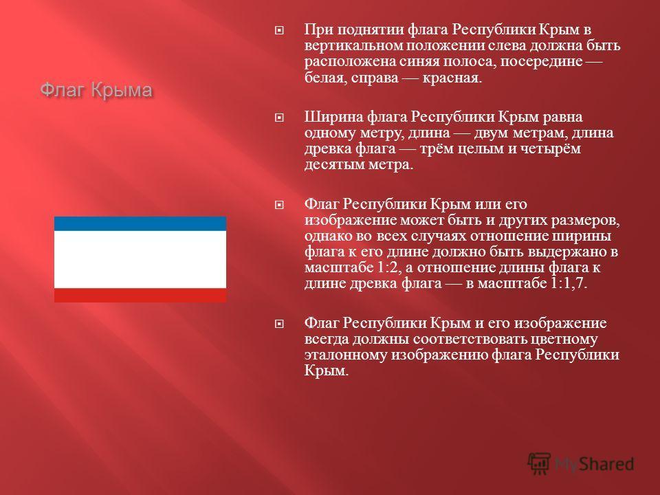Флаг Крыма При поднятии флага Республики Крым в вертикальном положении слева должна быть расположена синяя полоса, посередине белая, справа красная. Ширина флага Республики Крым равна одному метру, длина двум метрам, длина древка флага трём целым и ч