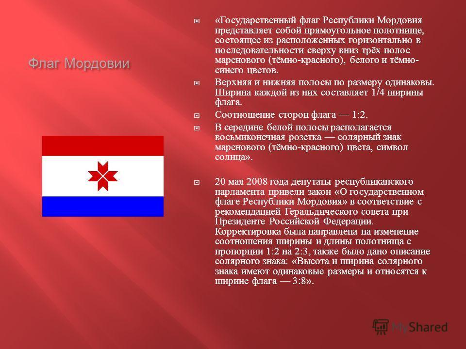 Флаг Мордовии « Государственный флаг Республики Мордовия представляет собой прямоугольное полотнище, состоящее из расположенных горизонтально в последовательности сверху вниз трёх полос маренового ( тёмно - красного ), белого и тёмно - синего цветов.