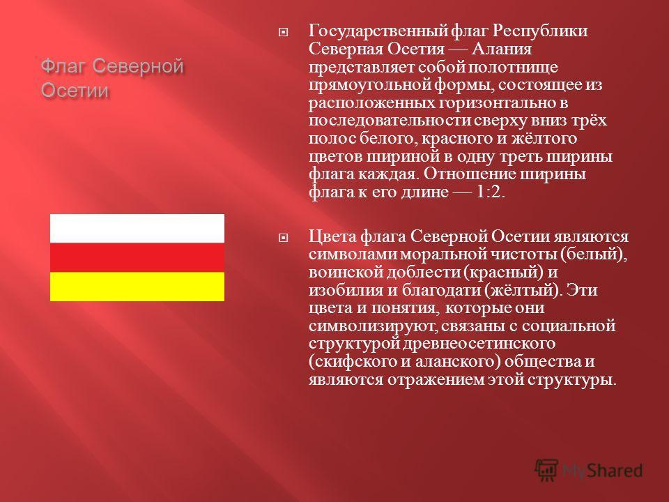 Флаг Северной Осетии Государственный флаг Республики Северная Осетия Алания представляет собой полотнище прямоугольной формы, состоящее из расположенных горизонтально в последовательности сверху вниз трёх полос белого, красного и жёлтого цветов ширин