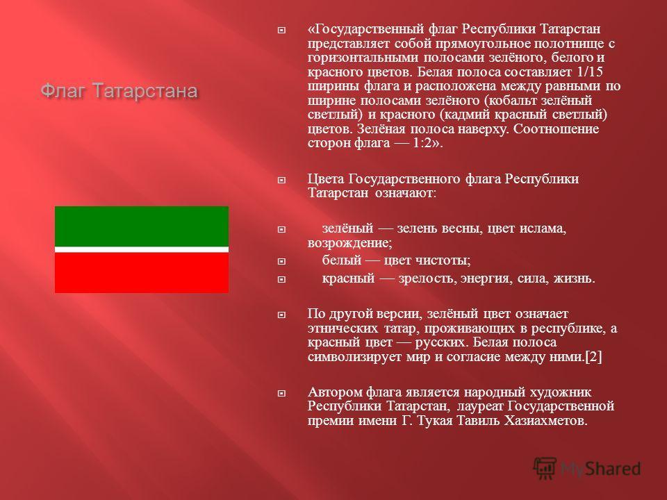Флаг Татарстана « Государственный флаг Республики Татарстан представляет собой прямоугольное полотнище с горизонтальными полосами зелёного, белого и красного цветов. Белая полоса составляет 1/15 ширины флага и расположена между равными по ширине поло