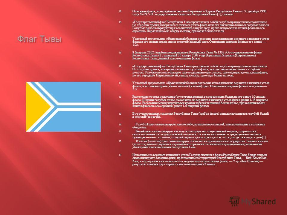 Флаг Тывы Описание флага, утверждённое законом Верховного Хурала Республики Тыва от 31 декабря 1996 года 697 « О государственных символах Республики Тыва »[1], гласило : « Государственный флаг Республики Тыва представляет собой голубое прямоугольное