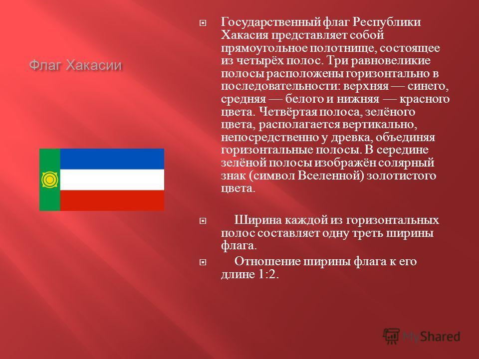 Флаг Хакасии Государственный флаг Республики Хакасия представляет собой прямоугольное полотнище, состоящее из четырёх полос. Три равновеликие полосы расположены горизонтально в последовательности : верхняя синего, средняя белого и нижняя красного цве