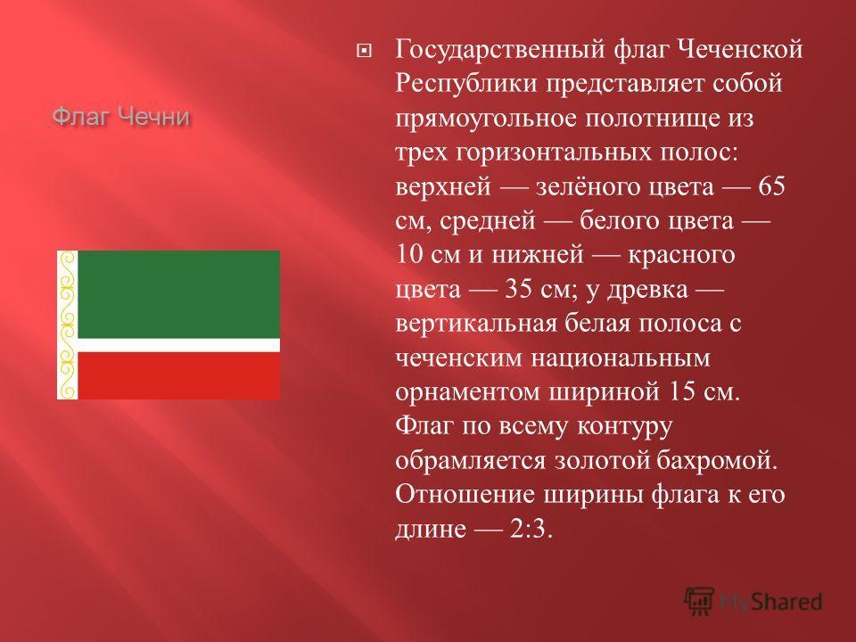Флаг Чечни Государственный флаг Чеченской Республики представляет собой прямоугольное полотнище из трех горизонтальных полос : верхней зелёного цвета 65 см, средней белого цвета 10 см и нижней красного цвета 35 см ; у древка вертикальная белая полоса