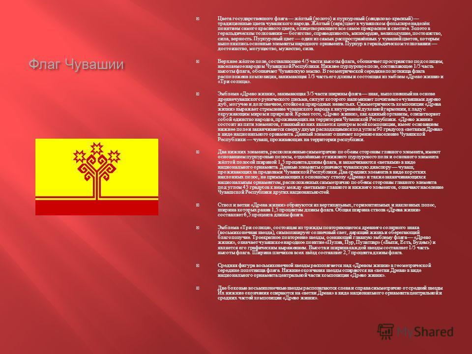 Флаг Чувашии Цвета государственного флага жёлтый ( золото ) и пурпуровый ( сандалово - красный ) традиционные цвета чувашского народа. Жёлтый ( сара ) цвет в чувашском фольклоре наделён понятием самого красивого цвета, олицетворяющего все самое прекр
