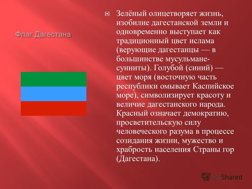 Флаг Дагестана Зелёный олицетворяет жизнь, изобилие дагестанской земли и одновременно выступает как традиционный цвет ислама ( верующие дагестанцы в большинстве мусульмане - сунниты ). Голубой ( синий ) цвет моря ( восточную часть республики омывает