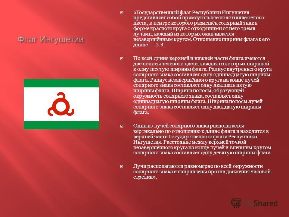 Флаг Ингушетии « Государственный флаг Республики Ингушетия представляет собой прямоугольное полотнище белого цвета, в центре которого размещён солярный знак в форме красного круга с отходящими от него тремя лучами, каждый из которых оканчивается неза