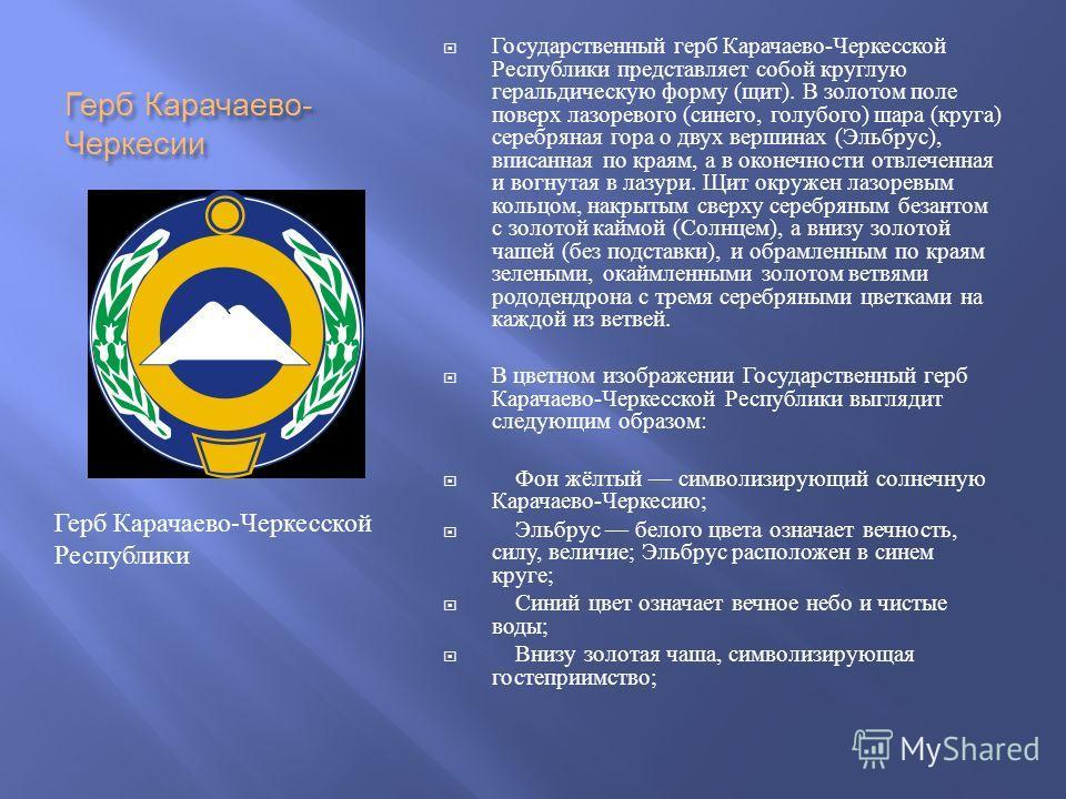 Герб Карачаево - Черкесии Государственный герб Карачаево - Черкесской Республики представляет собой круглую геральдическую форму ( щит ). В золотом поле поверх лазоревого ( синего, голубого ) шара ( круга ) серебряная гора о двух вершинах ( Эльбрус )