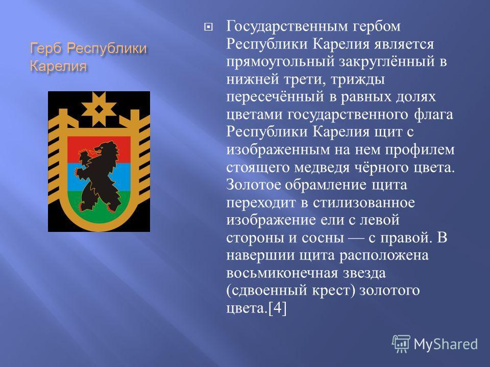 Герб Республики Карелия Государственным гербом Республики Карелия является прямоугольный закруглённый в нижней трети, трижды пересечённый в равных долях цветами государственного флага Республики Карелия щит с изображенным на нем профилем стоящего мед