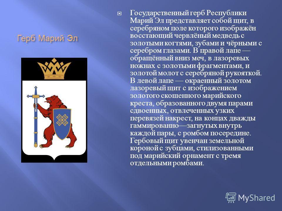 Герб Марий Эл Государственный герб Республики Марий Эл представляет собой щит, в серебряном поле которого изображён восстающий червлёный медведь с золотыми когтями, зубами и чёрными с серебром глазами. В правой лапе обращённый вниз меч, в лазоревых н