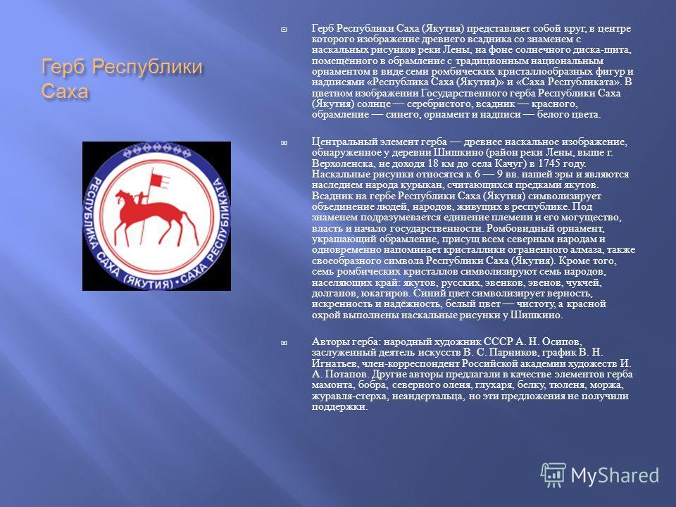 Герб Республики Саха Герб Республики Саха ( Якутия ) представляет собой круг, в центре которого изображение древнего всадника со знаменем с наскальных рисунков реки Лены, на фоне солнечного диска - щита, помещённого в обрамление с традиционным национ