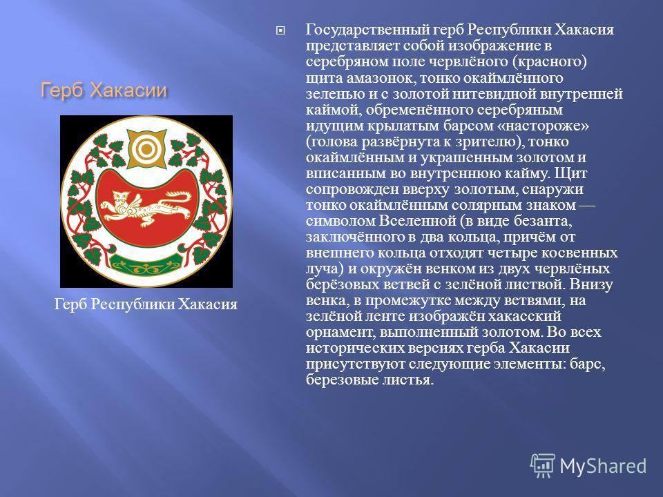 Герб Хакасии Государственный герб Республики Хакасия представляет собой изображение в серебряном поле червлёного ( красного ) щита амазонок, тонко окаймлённого зеленью и с золотой нитевидной внутренней каймой, обременённого серебряным идущим крылатым