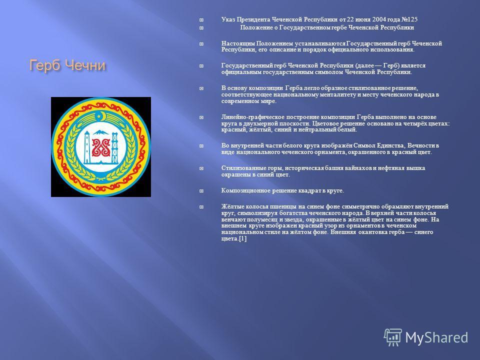 Герб Чечни Указ Президента Чеченской Республики от 22 июня 2004 года 125 Положение о Государственном гербе Чеченской Республики Настоящим Положением устанавливаются Государственный герб Чеченской Республики, его описание и порядок официального исполь