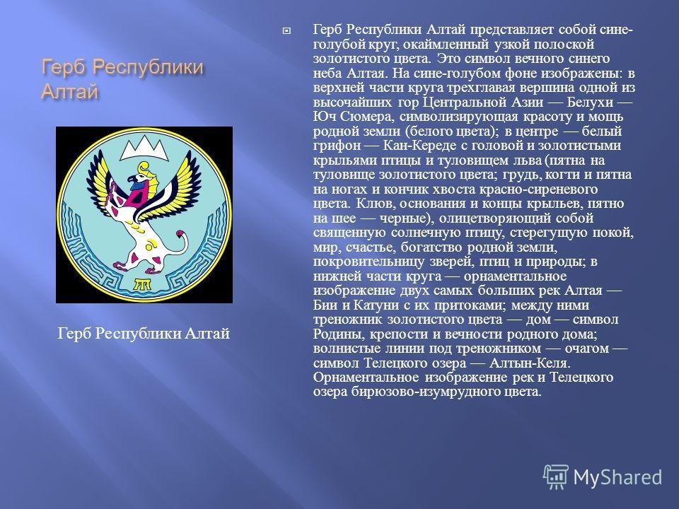 Герб Республики Алтай Герб Республики Алтай представляет собой сине - голубой круг, окаймленный узкой полоской золотистого цвета. Это символ вечного синего неба Алтая. На сине - голубом фоне изображены : в верхней части круга трехглавая вершина одной