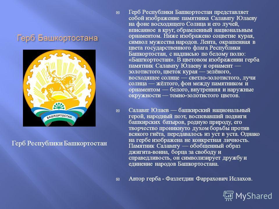 Герб Башкортостана Герб Республики Башкортостан представляет собой изображение памятника Салавату Юлаеву на фоне восходящего Солнца и его лучей, вписанное в круг, обрамленный национальным орнаментом. Ниже изображено соцветие курая, символ мужества на